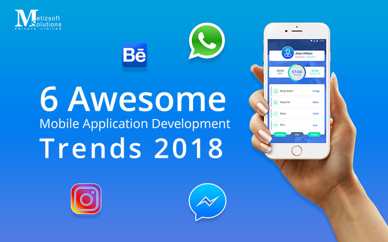 6 Awesome Mobile Application Development Trends to Look Out For in 2018!
