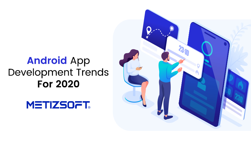 What are The Top Trends of Android Application Development For 2020?