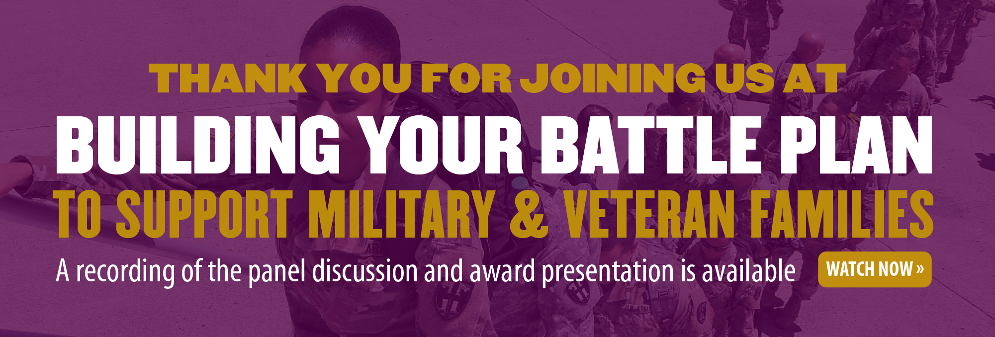 Thank you for joining us at Building Your Battle Plan to Support Military and Veteran Families. A recording of the panel discussion and award presentation is available. Watch now >