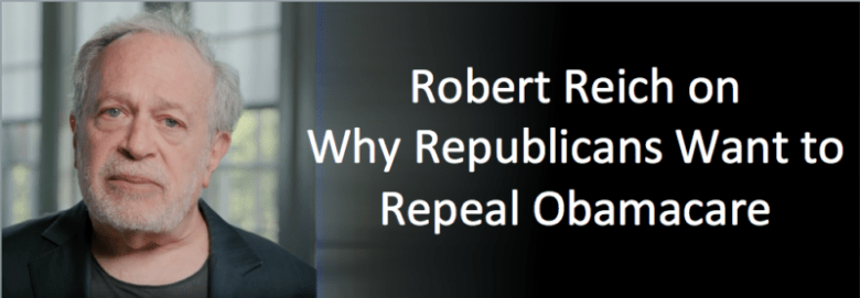 Robert Reich on Why Republicans want to Repeal Obamacare