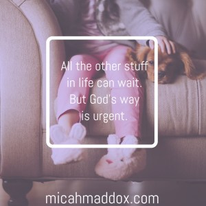 All the other stuff can wait. God's way is urgent.