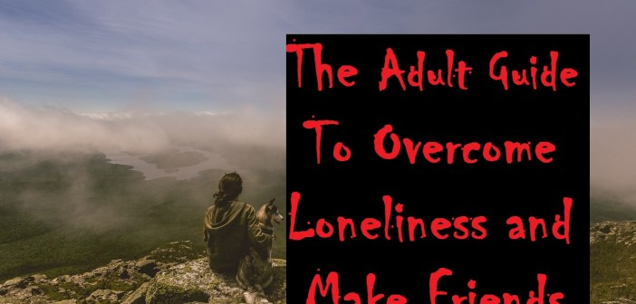 The Adult Guide to Overcome Loneliness and Make Friends