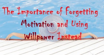 The Importance of Forgetting Motivation and Using Willpower Instead