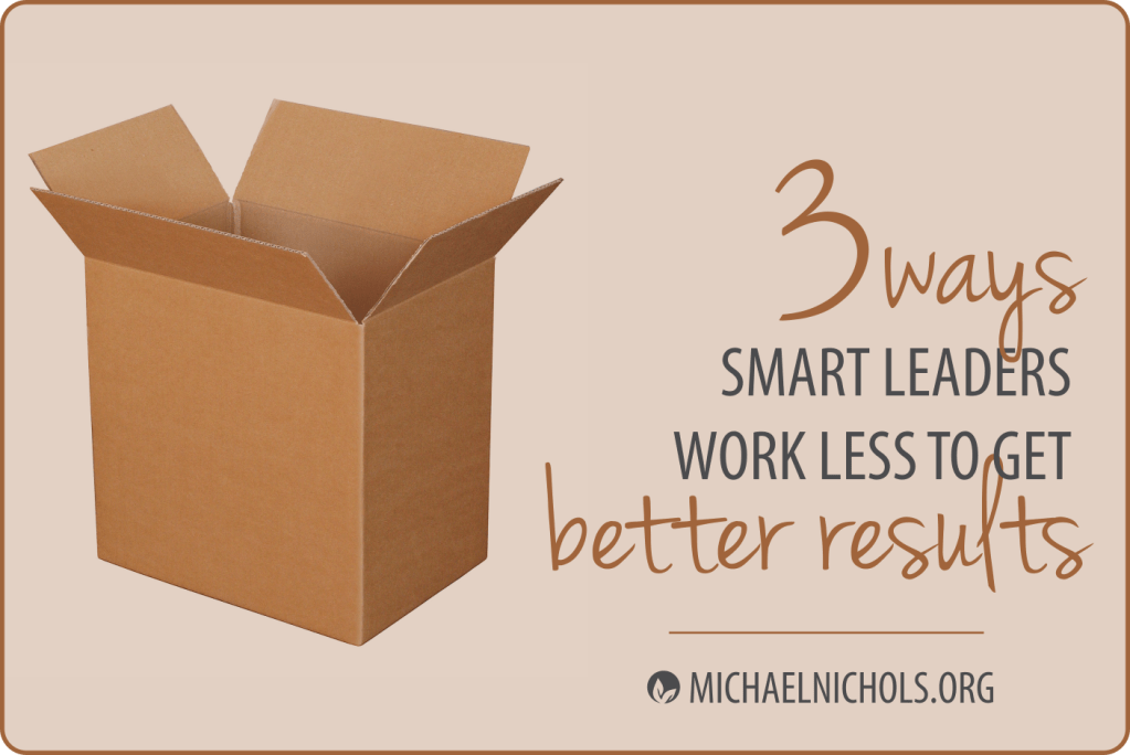 3 Ways Smart Leaders Work Less to Get Better Results