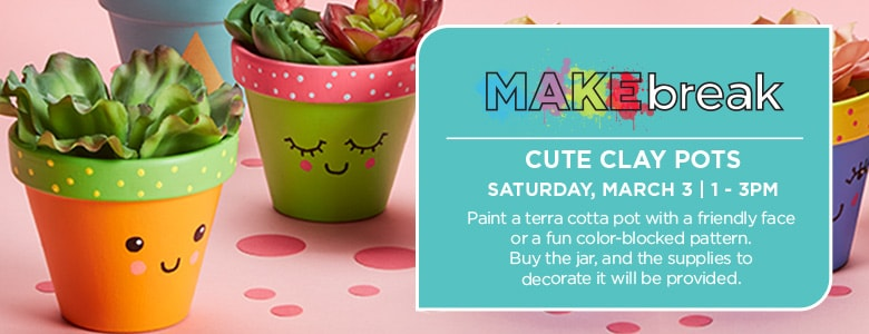 Makebreak Cute Clay Pots Saturday, March 3 11-3pm