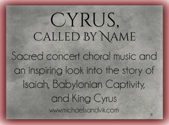 Cyrus Called by Name: Sacred Concert Choral Music and an inspiring look into the story of Isaiah, Babylonian captivity, and King Cyrus