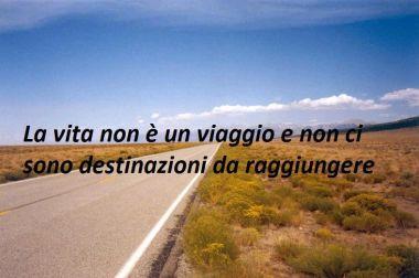 La vita non è un viaggio e non ci sono destinazioni da raggiungere.