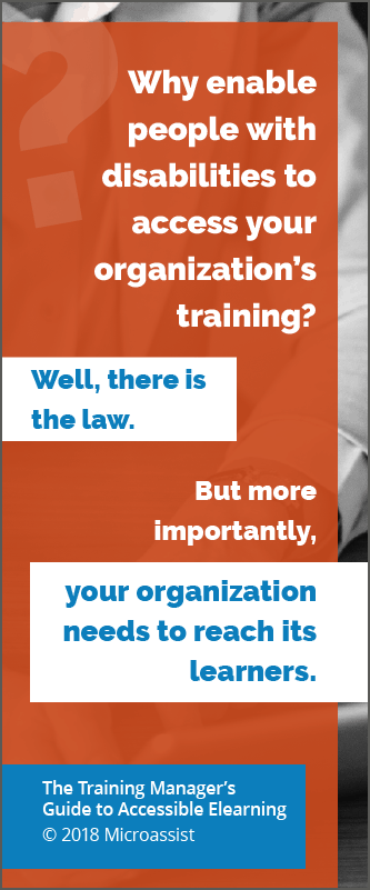 Why enable people with disabilities to access your organization's training? Well, there is the law. But more importantly, your organization needs to reach its learners. [The Training Manager's Guide to Accessible Elearning, Copyright 2018, Microassist.