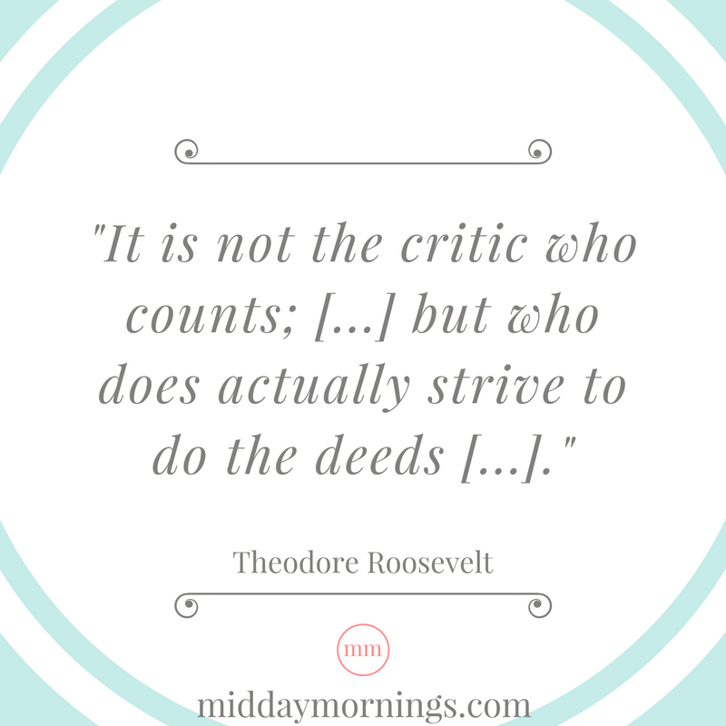 It is not the critic who counts. - Roosevelt | MiddayMornings.com