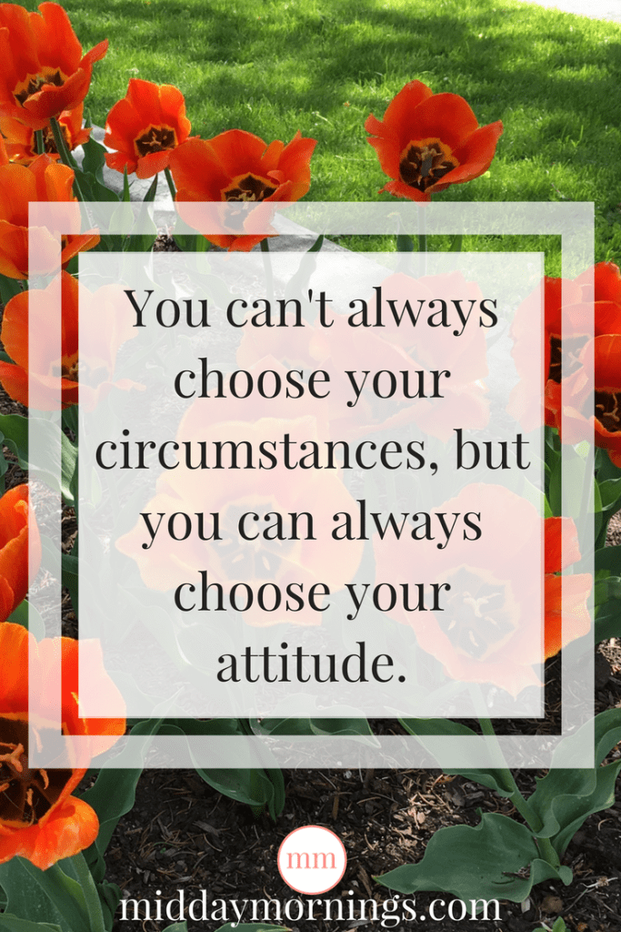 You can't always choose your circumstances, but you can always choose your attitude. | MiddayMornings.com