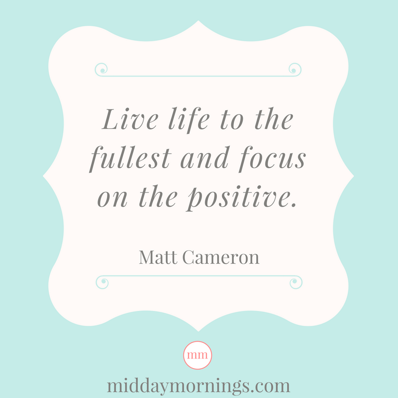 Live life to the fullest and focus on the positive. Matt Cameron | MiddayMornings.com