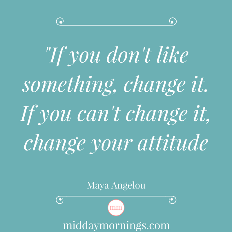 If you don't like something, change it. If you can't change it, change your attitude. | MiddayMornings.com