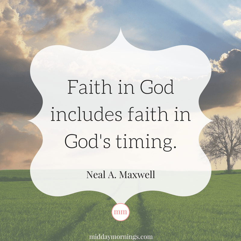 "A great Neal A. Maxwell quote, ""Faith in God includes faith in God's timing."" Read more at MiddayMornings.com"