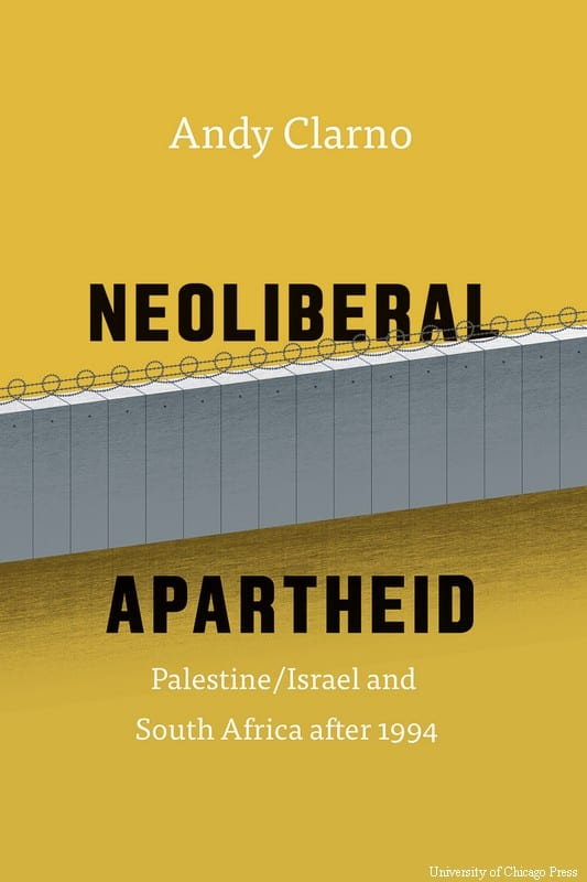 Neoliberal Apartheid: Palestine/Israel and South Africa after 1994 by Andy Clarno, University of Chicago Press 2017
