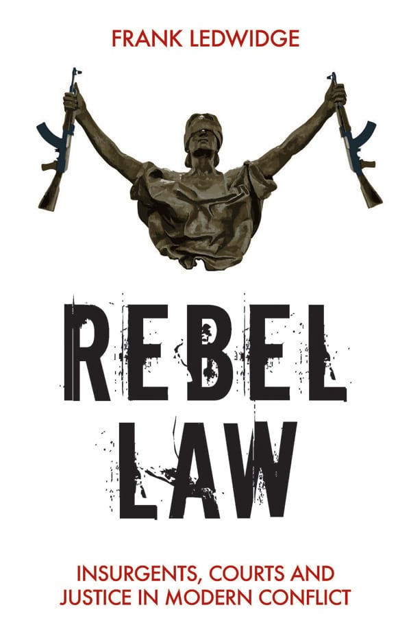 Rebel LawInsurgents, Courts and Justice in Modern Conflict by Frank Ledwidge