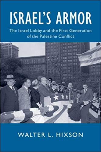 Israel's Armor The Israel Lobby and the First Generation of the Palestine Conflict by Walter L Hixson