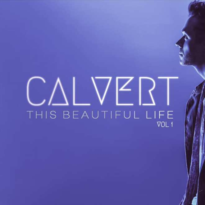 Calvert Releases Debut Album, This Beautiful Life Vol 1 Now Available