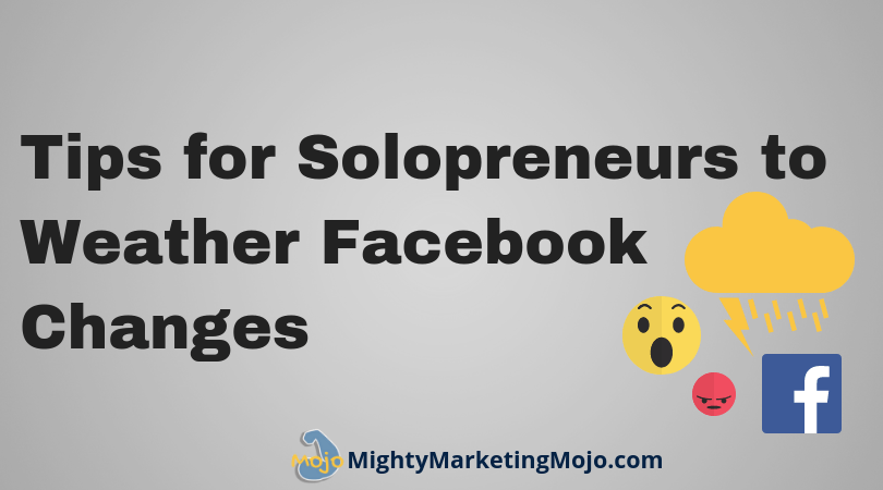 Mighty Marketing Tips for Solopreneurs to Weather Facebook Marketing Changes