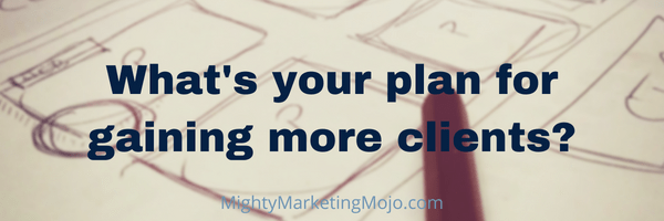 Mighty Marketing Mojo What's Your Plan Get More Clients