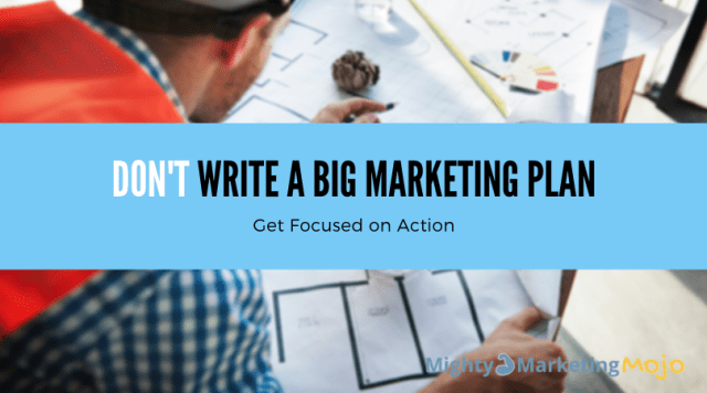 Mighty Marketing Mojo Don't Write a Big Marketing Plan Focus on Action steps