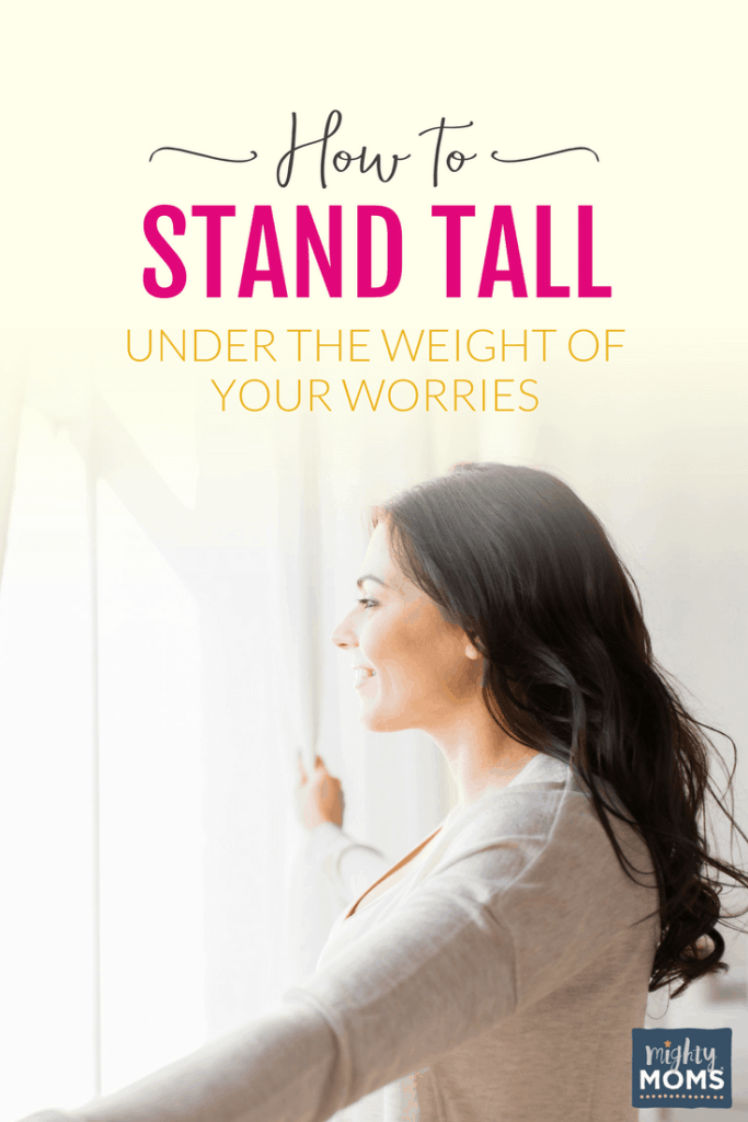 How to Stand Tall Under the Weight of Your Worries - MightyMoms.club