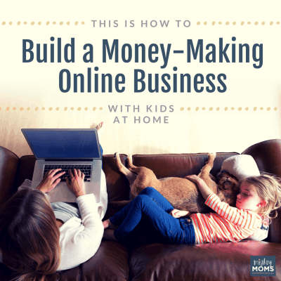 This is How to Build a Money-Making Online Business With Kids at Home