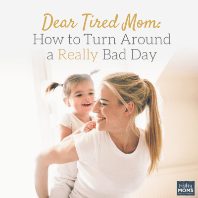 Dear Tired Mom: How to Turn Around a Really Bad Day