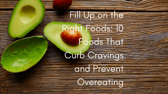 Fill Up on the Right Foods: 10 Foods That Curb Cravings and Prevent Overeating
