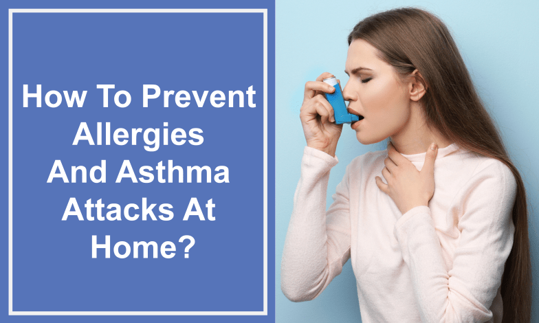 How To Prevent Allergies And Asthma Attacks At Home