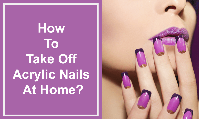 How To Take Off Acrylic Nails At Home
