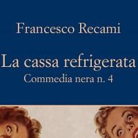 La cassa refrigerata. Commedia nera n. 4 - Francesco Recami