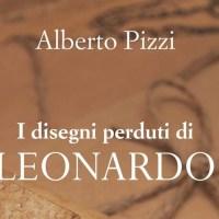 I disegni perduti di Leonardo - Alberto Pizzi