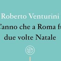 L'anno che a Roma fu due volte Natale - Roberto Venturini