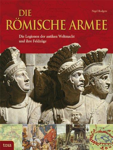 Die Römische Armee: Die Legionen der antiken Weltmacht und ihre Feldzüge [Gebundene Ausgabe]