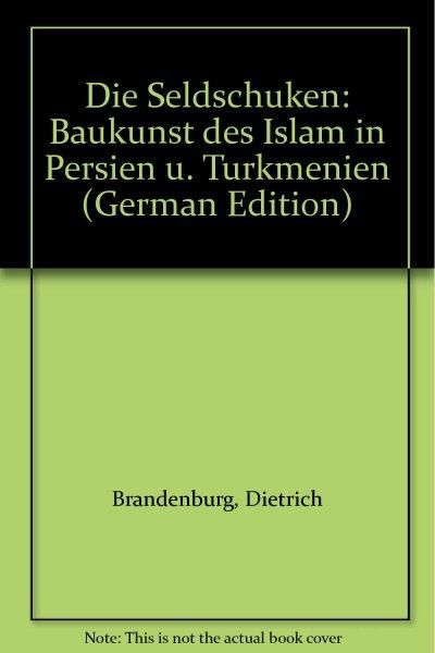 Die Seldschuken. Baukunst des Islam in Persien und Turkmenien Gebundene Ausgabe
