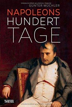 Napoleons hundert Tage: Eine Geschichte von Versuchung und Verrat Gebundene Ausgabe – 1. August 2014