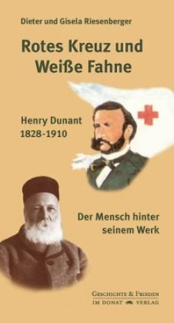 Rotes Kreuz und Weiße Fahne: Henry Dunant 1828-1910 - Der Mensch hinter seinem Werk (Schriftenreihe Geschichte & Frieden) Gebundene Ausgabe – 22. September 2010