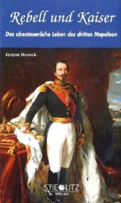 Rebell und Kaiser: Das abenteuerliche Leben des dritten Napoleon Gebundene Ausgabe – 13. Juli 2010