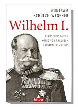 Wilhelm I.: Deutscher Kaiser - König von Preußen - Nationaler Mythos Gebundene Ausgabe – 21. Oktober 2015