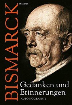 Otto von Bismarck - Gedanken und Erinnerungen - Autobiographie Gebundene Ausgabe – 2. März 2015
