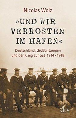 »Und wir verrosten im Hafen«: Deutschland, Großbritannien und der Krieg zur See 1914 - 1918 Mit zahlreichen s/w-Abbildungen Gebundene Ausgabe – 1. Oktober 2013