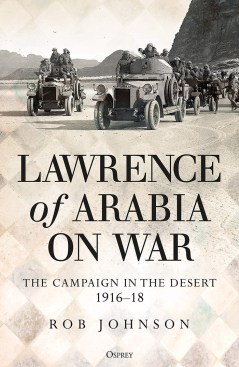 LAWRENCE OF ARABIA ON WAR: THE CAMPAIGN IN THE DESERT, 1916-18 Rob Johnson Osprey, £25 (hbk) ISBN 978-1472834911