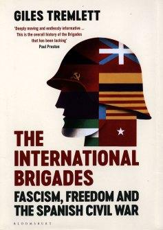 THE INTERNATIONAL BRIGADES: FASCISM, FREEDOM, AND THE SPANISH CIVIL WAR Giles Tremlett Bloomsbury, £30 (hbk) ISBN 978-1408853986