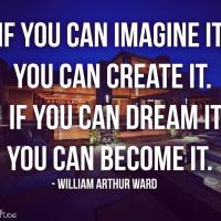 If you can imagine it, you can create it. If you can dream it, you can become it. - William Arthur Ward