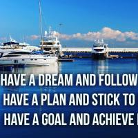 Have a dream and follow it. Have a plan and stick to it. Have a goal and achieve it.