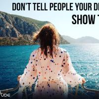Don't tell people your dreams. Show them.