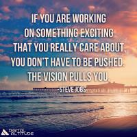 If you are working on something exciting that you really care about, you don't have to be pushed. The vision pulls you. - Steve Jobs