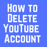 Delete Youtube Account – Simple Guide to Delete Your YouTube Account
