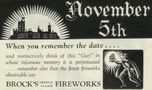 "Advert for a ""Bonfire Night"": November 5th When you remember the date.... and instinctively think of this ""Guy"" in whose infamous memory it is perpetuated .....remember also that the finest fireworks obtainable are Brock's Crystal Palace Fireworks."