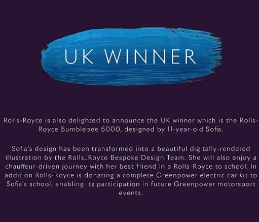 UK Winner: Rolls-Royce is also delighted to announce the UK winner which is the Rolls-Royce Bumblebee 5000, designed by 11-year-old Sofia. Sofia's design has been transformed into a beautiful digitally-rendered illustration by the Rolls-Royce Bespoke Design Team. She will also enjoy a chauffeaur-driven journey with her best friend in a Rolls-Royce to school. In addition Rolls-Royce is donating a complete Greenpower electric car kit to Sofia's school, enabling its participation in future Greenpower motorsport events.